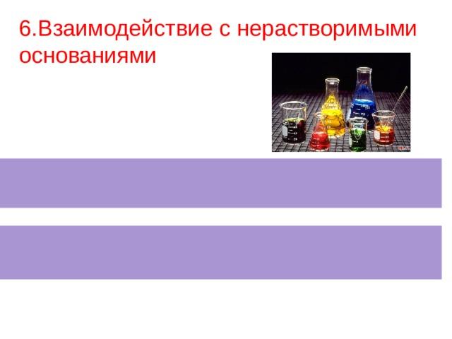 6.Взаимодействие с нерастворимыми основаниями N аОН+ CuSO 4  = С u( ОН ) 2  +  N а 2 S О 4 2СН 3 СООН + Сu(ОН) 2 =(СН 3 СОО) 2 Сu+2Н 2 О