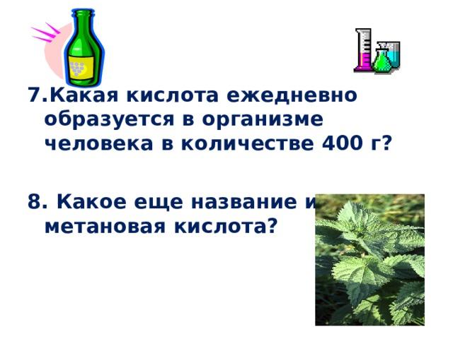 7.Какая кислота ежедневно образуется в организме человека в количестве 400 г?  8. Какое еще название имеет метановая кислота?