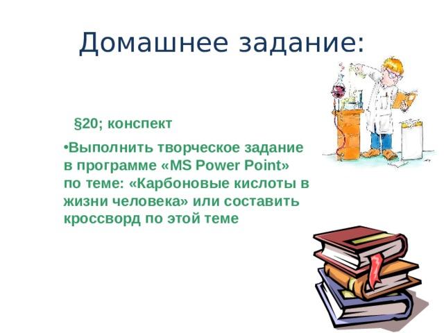 Домашнее задание: § 20; конспект Выполнить творческое задание в программе « MS Power Point » по теме: «Карбоновые кислоты в жизни человека» или составить кроссворд по этой теме