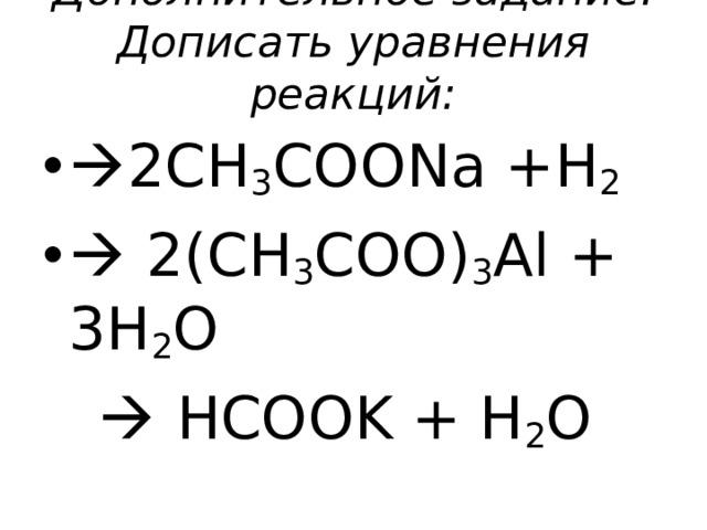 Дополнительное задание. Дописать уравнения реакций:    2CH 3 COONa +H 2   2(CH 3 COO) 3 Al + 3H 2 O    HCOOK + H 2 O