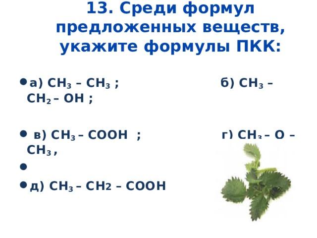 13. Среди формул предложенных веществ, укажите формулы ПКК:   а )  CH 3 – CH 3 ;   б ) CH 3 – CH 2 – OH ;   в ) CH 3 – COOH ; г )  CH 3 – O – CH 3 ,  д) CH 3 – CH 2 – COOH
