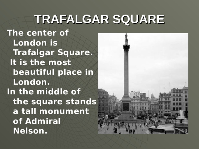 TRAFALGAR SQUARE The center of London is Trafalgar Square.  It is the most beautiful place in London. In the middle of the square stands a tall monument of Admiral Nelson.