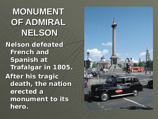 MONUMENT  OF ADMIRAL  NELSON Nelson defeated French and Spanish at Trafalgar in 1805. After his tragic death, the nation erected a monument to its hero.