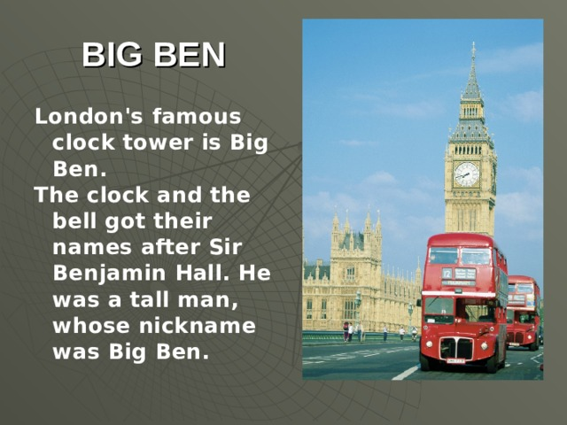 BIG BEN London's famous clock tower is Big Ben. The clock and the bell got their names after Sir Benjamin Hall. He was a tall man, whose nickname was Big Ben.