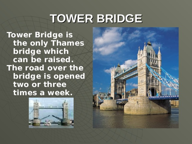 TOWER BRIDGE Tower Bridge is the only Thames bridge which can be raised. The road over the bridge is opened two or three times a week.