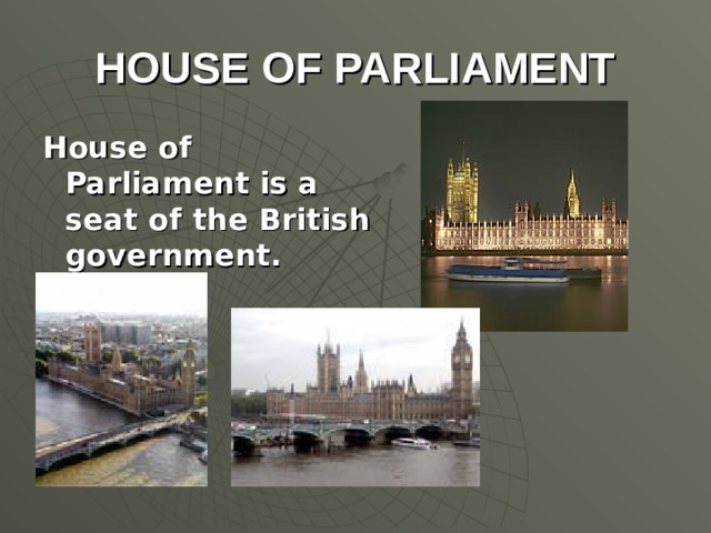 HOUSE OF PARLIAMENT House of Parliament is a seat of the British government.