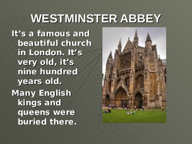WESTMINSTER ABBEY It's a famous and beautiful church in London. It's very old, it's nine hundred years old. Many English kings and queens were buried there.