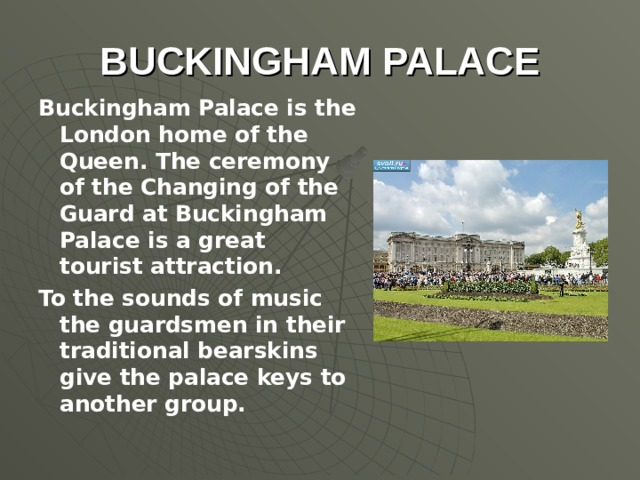 BUCKINGHAM PALACE Buckingham Palace is the London home of the Queen. The ceremony of the Changing of the Guard at Buckingham Palace is a great tourist attraction. To the sounds of music the guardsmen in their traditional bearskins give the palace keys to another group.