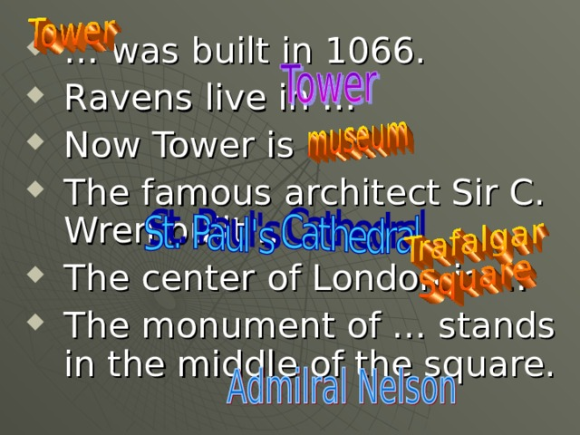 … was built in 1066. Ravens live in … Now Tower is a … The famous architect Sir C. Wren built … The center of London is … The monument of … stands in the middle of the square.