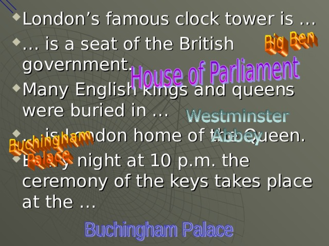 London's famous clock tower is … … is a seat of the British government. Many English kings and queens were buried in … … is London home of the Queen. Every night at 10 p.m. the ceremony of the keys takes place at the …