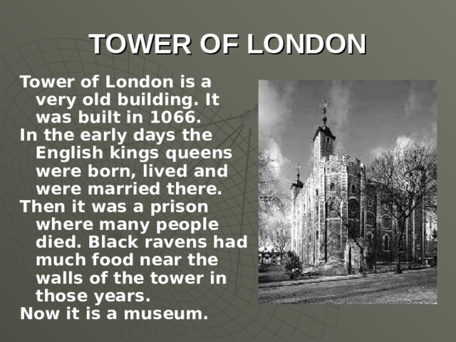 TOWER OF LONDON Tower of London is a very old building. It was built in 1066. In the early days the English kings queens were born, lived and were married there.  Then it was a prison where many people died. Black ravens had much food near the walls of the tower in those years. Now it is a museum.