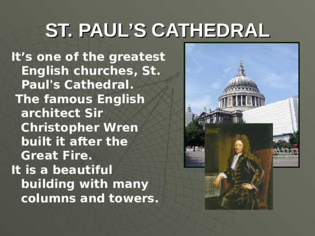 ST. PAUL'S CATHEDRAL It's one of the greatest English churches, St. Paul's Cathedral.  The famous English architect Sir Christopher Wren built it after the Great Fire. It is a beautiful building with many columns and towers.