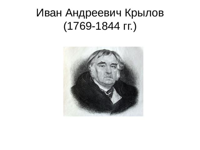 Иван Андреевич Крылов  (1769-1844 гг.)