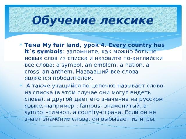 Обучение лексике Тема My fair land, урок 4. Every country has it`s symbols : запомните, как можно больше новых слов из списка и назовите по-английски все слова: a symbol, an emblem, a nation, a cross, an anthem. Назвавший все слова является победителем.  А также учащийся по цепочке называет слово из списка (в этом случае они могут видеть слова), а другой дает его значение на русском языке, например : famous- знаменитый, a symbol -символ, a country-страна. Если он не знает значение слова, он выбывает из игры.