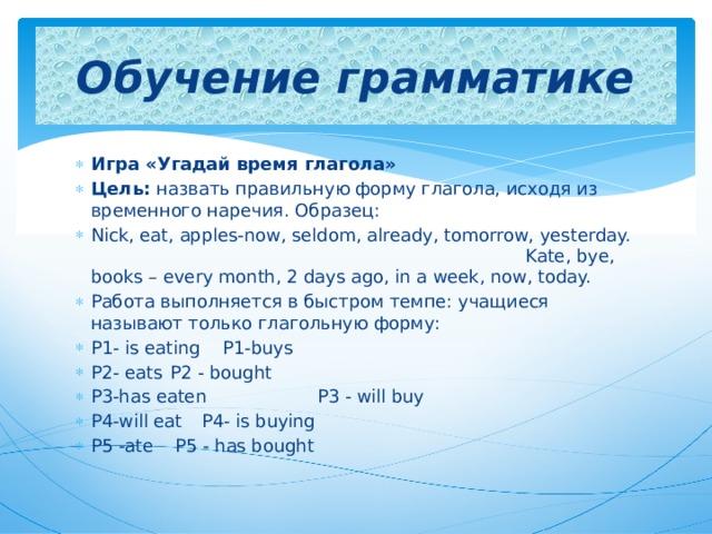 Обучение грамматике Игра «Угадай время глагола» Цель: назвать правильную форму глагола, исходя из временного наречия. Образец: Nick, eat, apples-now, seldom, already, tomorrow, yesterday. Kate, bye, books – every month, 2 days ago, in a week, now, today. Работа выполняется в быстром темпе: учащиеся называют только глагольную форму: P1- is eating     P1-buys P2- eats     P2 - bought P3-has eaten    P3 - will buy P4-will eat     P4- is buying P5 -ate     P5 - has bought