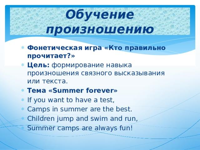 Обучение произношению Фонетическая игра «Кто правильно прочитает?» Цель: формирование навыка произношения связного высказывания или текста. Тема  «Summer forever» If you want to have a test, Camps in summer are the best. Children jump and swim and run, Summer camps are always fun!