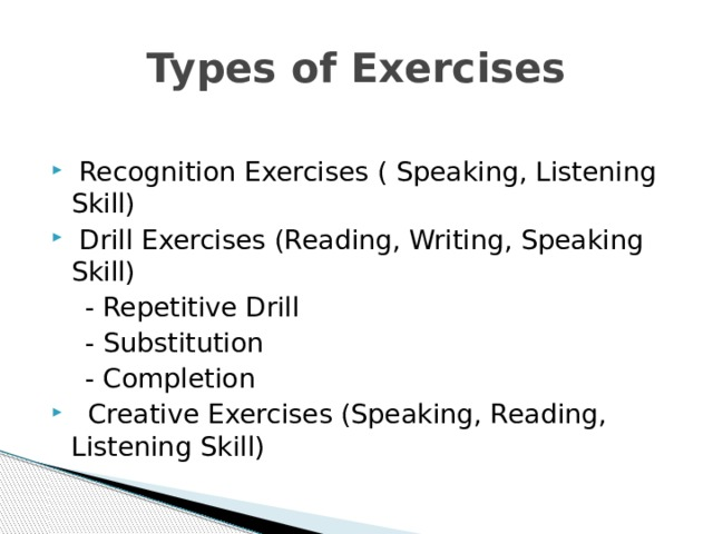 Types of Exercises  Recognition Exercises ( Speaking, Listening Skill)  Drill Exercises (Reading, Writing, Speaking Skill)  - Repetitive Drill  - Substitution  - Completion  Creative Exercises (Speaking, Reading, Listening Skill)
