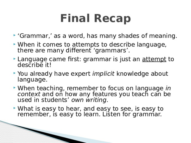 Final Recap ' Grammar,' as a word, has many shades of meaning. When it comes to attempts to describe language, there are many different 'grammars'. Language came first: grammar is just an attempt to describe it! You already have expert implicit knowledge about language. When teaching, remember to focus on language in context and on how any features you teach can be used in students' own writing . What is easy to hear, and easy to see, is easy to remember, is easy to learn. Listen for grammar. What is easy to hear, and easy to see, is easy to remember, is easy to learn. Listen for grammar. What is easy to hear, and easy to see, is easy to remember, is easy to learn. Listen for grammar.