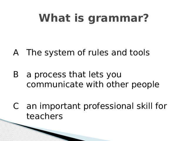 What is grammar? A   The system of rules and tools B   a process that lets you communicate with other people C  an important professional skill for teachers