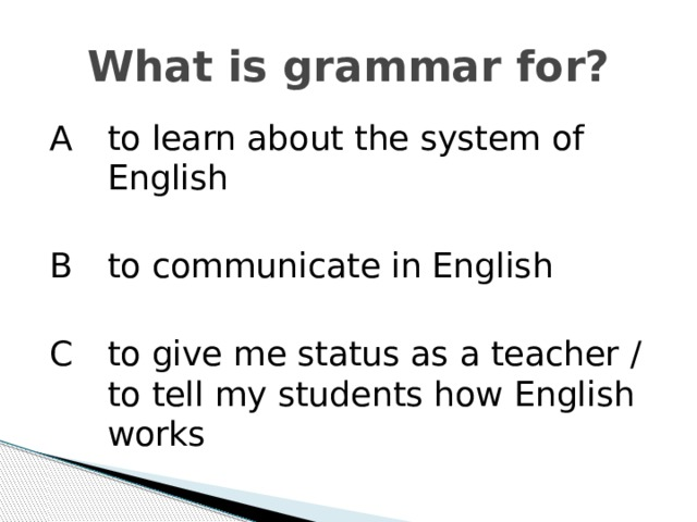 What is grammar for? A   to learn about the system of English B   to communicate in English C  to give me status as a teacher / to tell my students how English works