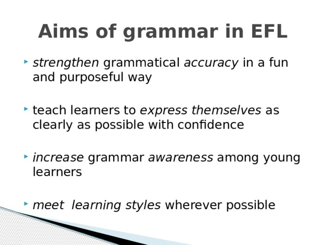Aims of grammar in EFL strengthen grammatical accuracy in a fun and purposeful way teach learners to express themselves as clearly as possible with confidence  increase grammar awareness among young learners  meet learning styles wherever possible