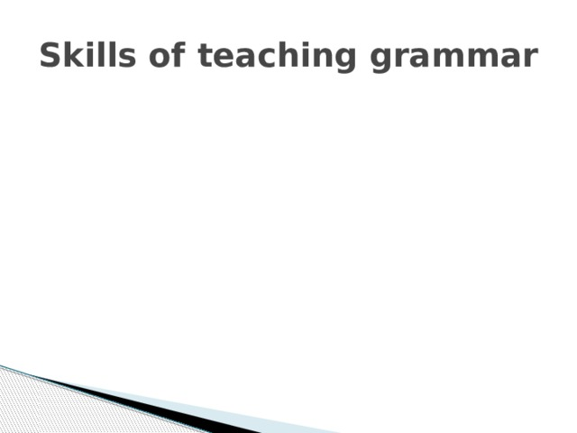 Reading Reading Reading Reading Skills of teaching grammar Receptive Productive Writing Writing Writing Writing Listening Listening Speaking Speaking