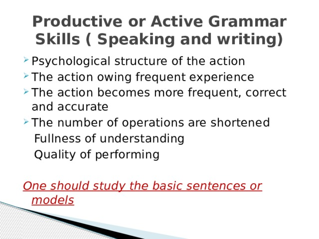 Productive or Active Grammar Skills ( Speaking and writing) Psychological structure of the action The action owing frequent experience The action becomes more frequent, correct and accurate The number of operations are shortened  Fullness of understanding  Quality of performing One should study the basic sentences or models