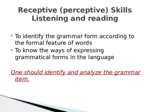 Receptive (perceptive) Skills  Listening and reading To identify the grammar form according to the formal feature of words To know the ways of expressing grammatical forms in the language One should identify and analyze the grammar item.