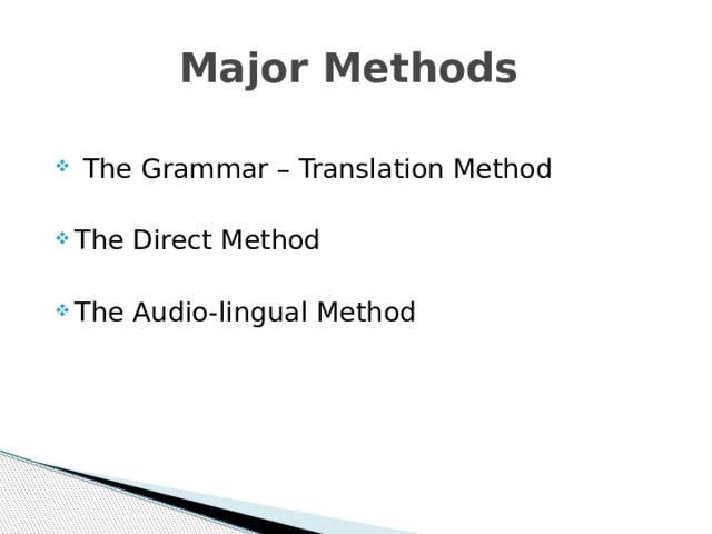 Major Methods  The Grammar – Translation Method The Direct Method The Audio-lingual Method