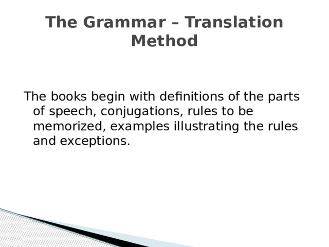 The Grammar – Translation Method The books begin with definitions of the parts of speech, conjugations, rules to be memorized, examples illustrating the rules and exceptions.