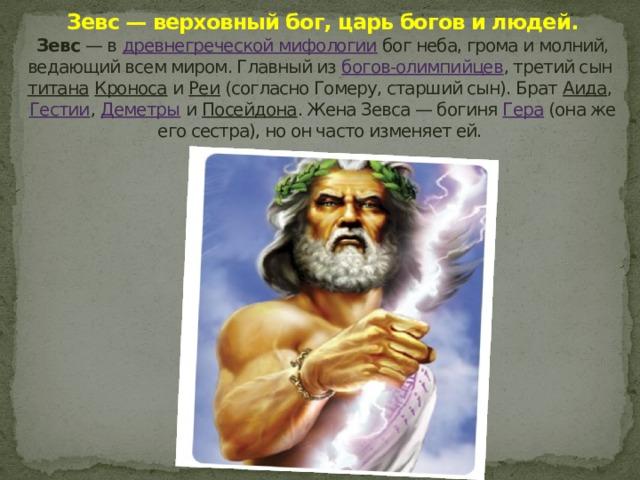 Зевс — верховный бог, царь богов и людей.  Зевс — в древнегреческой мифологии бог неба, грома и молний, ведающий всем миром. Главный из богов-олимпийцев , третий сын титана  Кроноса и Реи (согласно Гомеру, старший сын). Брат Аида , Гестии , Деметры и Посейдона . Жена Зевса— богиня Гера (она же его сестра), но он часто изменяет ей.