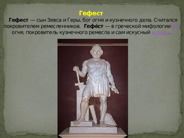 Гефест   Гефест — сын Зевса и Геры, бог огня и кузнечного дела. Считался покровителем ремесленников. Гефе́ст — в греческой мифологии бог огня, покровитель кузнечного ремесла и сам искусный кузнец .