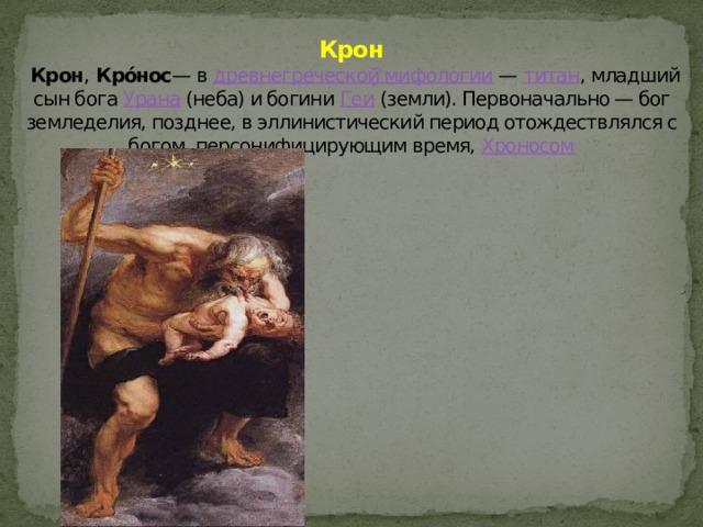 Крон   Крон , Кро́нос — в древнегреческой мифологии — титан , младший сын бога Урана (неба) и богини Геи (земли). Первоначально — бог земледелия, позднее, в эллинистический период отождествлялся с богом, персонифицирующим время, Хроносом