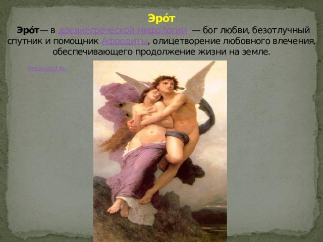 Эро́т   Эро́т — в древнегреческой мифологии — бог любви, безотлучный спутник и помощник Афродиты , олицетворение любовного влечения, обеспечивающего продолжение жизни на земле.
