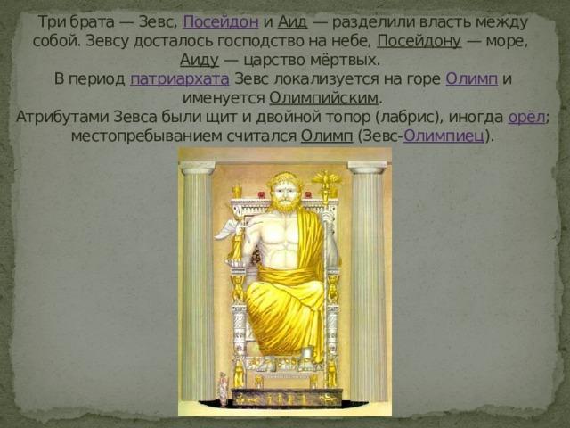 Три брата — Зевс, Посейдон и Аид — разделили власть между собой. Зевсу досталось господство на небе, Посейдону — море, Аиду — царство мёртвых.  В период патриархата Зевс локализуется на горе Олимп и именуется Олимпийским .  Атрибутами Зевса были щит и двойной топор (лабрис), иногда орёл ; местопребыванием считался Олимп (Зевс- Олимпиец ).