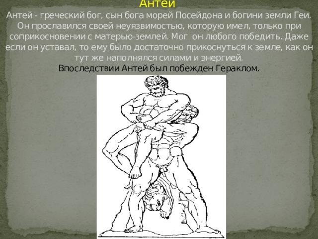 Антей  Антей - греческий бог, сын бога морей Посейдона и богини земли Геи.  Он прославился своей неуязвимостью, которую имел, только при соприкосновении с матерью-землей. Мог он любого победить. Даже если он уставал, то ему было достаточно прикоснуться к земле, как он тут же наполнялся силами и энергией.  Впоследствии Антей был побежден Гераклом.
