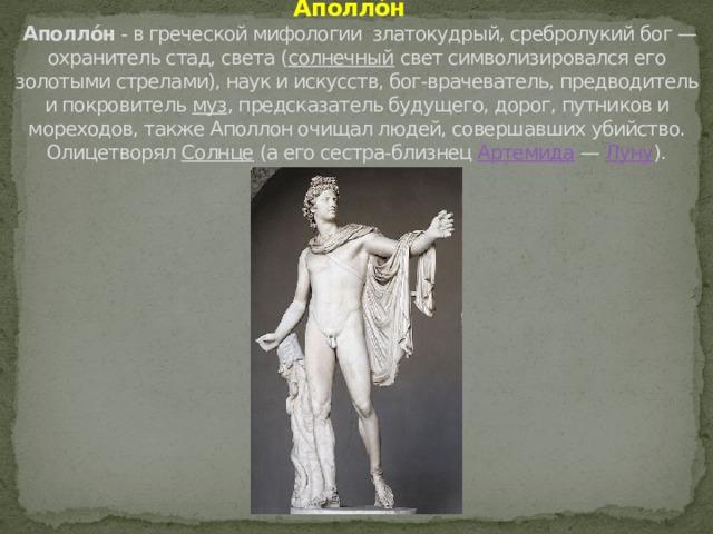 Аполло́н   Аполло́н - в греческой мифологии  златокудрый, сребролукий бог — охранитель стад, света ( солнечный свет символизировался его золотыми стрелами), наук и искусств, бог-врачеватель, предводитель и покровитель муз , предсказатель будущего, дорог, путников и мореходов, также Аполлон очищал людей, совершавших убийство. Олицетворял Солнце (а его сестра-близнец Артемида — Луну ).