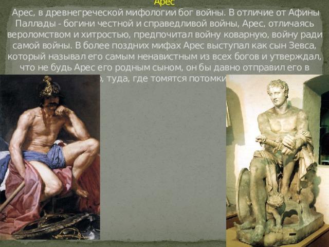 Арес  Арес, в древнегреческой мифологии бог войны. В отличие от Афины Паллады - богини честной и справедливой войны, Арес, отличаясь вероломством и хитростью, предпочитал войну коварную, войну ради самой войны. В более поздних мифах Арес выступал как сын Зевса, который называл его самым ненавистным из всех богов и утверждал, что не будь Арес его родным сыном, он бы давно отправил его в Тартар, туда, где томятся потомки Урана.
