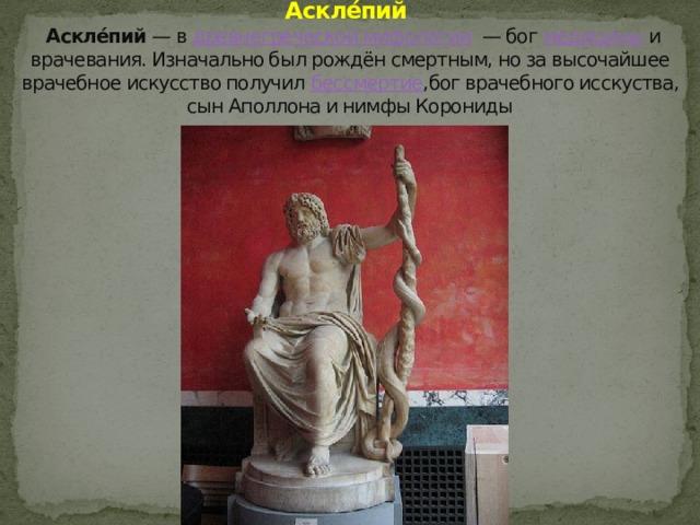 Аскле́пий    Аскле́пий — в древнегреческой мифологии — бог медицины и врачевания. Изначально был рождён смертным, но за высочайшее врачебное искусство получил бессмертие ,бог врачебного исскуства, сын Аполлона и нимфы Корониды