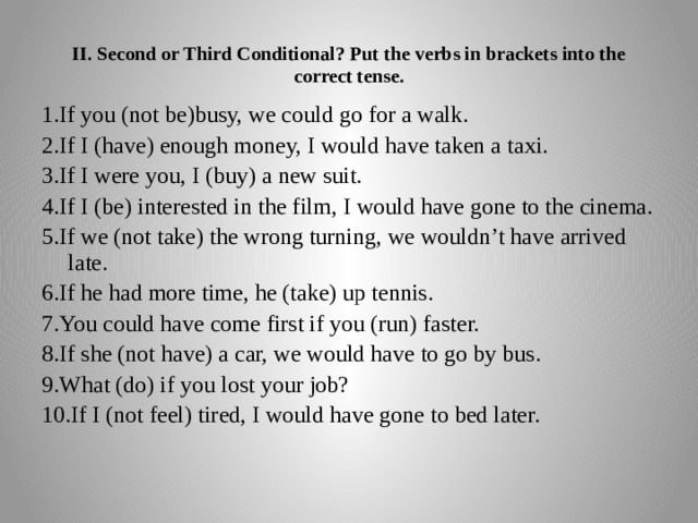 II. Second or Third Conditional? Put the verbs in brackets into the correct tense. 1.If you (not be)busy, we could go for a walk. 2.If I (have) enough money, I would have taken a taxi. 3.If I were you, I (buy) a new suit. 4.If I (be) interested in the film, I would have gone to the cinema. 5.If we (not take) the wrong turning, we wouldn't have arrived late. 6.If he had more time, he (take) up tennis. 7.You could have come first if you (run) faster. 8.If she (not have) a car, we would have to go by bus. 9.What (do) if you lost your job? 10.If I (not feel) tired, I would have gone to bed later.