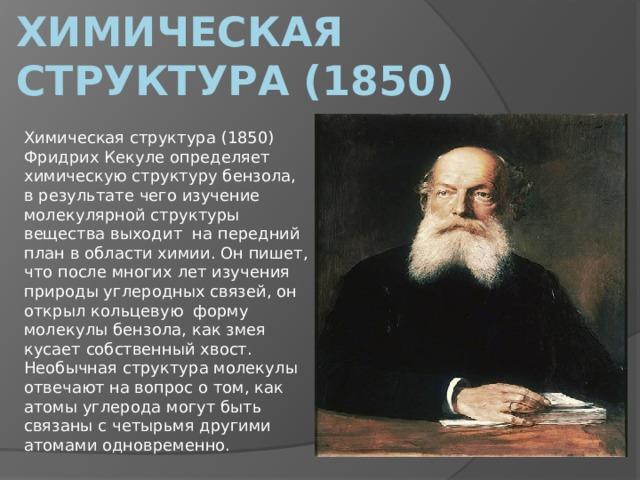Химическая структура (1850) Химическая структура (1850) Фридрих Кекуле определяет химическую структуру бензола, в результате чего изучение молекулярной структуры вещества выходитна передний план в области химии. Он пишет, что после многих лет изучения природы углеродных связей, он открыл кольцевуюформу молекулы бензола, как змея кусает собственный хвост. Необычная структура молекулы отвечают на вопрос о том, как атомы углерода могут быть связаны с четырьмя другими атомами одновременно.