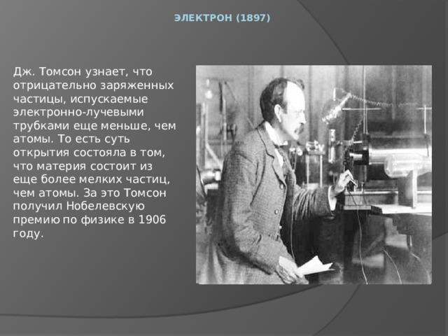 Электрон (1897)     Дж. Томсон узнает, что отрицательно заряженных частицы, испускаемые электронно-лучевыми трубками еще меньше, чем атомы. То есть суть открытия состояла в том, что материя состоит из еще более мелких частиц, чем атомы. За это Томсон получил Нобелевскую премию по физике в 1906 году.