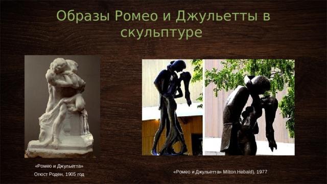 Образы Ромео и Джульетты в скульптуре  «Ромео и Джульетта» Огюст Роден, 1905 год «Ромео и Джульетта» Milton Hebald), 1977
