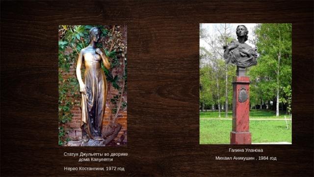 Галина Уланова Михаил Аникушин , 1984 год Статуя Джульетты во дворике дома Капулетти Нерео Костантини, 1972 год