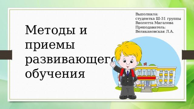 Выполнила: студентка Ш-31 группы Виолетта Мигалева Преподаватель: Великановская Л.А. Методы и приемы развивающего обучения
