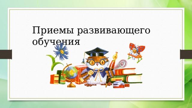 Приемы развивающего обучения