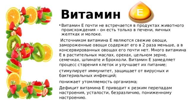 Витамин Витамин Е почти не встречается в продуктах животного происхождения – он есть только в печени, яичных желтках и молоке.  Источником витамина Е являются свежие овощи, замороженные овощи содержат его в 2 раза меньше, а в консервированных овощах его почти нет. Много витамина Е в растительных маслах, орехах, цельном зерне, семечках, шпинате и брокколи. Витамин Е замедляет процесс старения клеток и улучшает их питание; стимулирует иммунитет, защищает от вирусных и бактериальных инфекций; понижает утомляемость организма; Дефицит витамина Е приводит к резким перепадам настроения, усталости, безразличию, пониженному настроению.