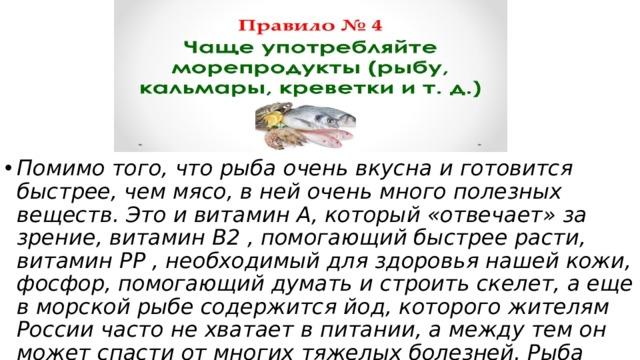 Помимо того, что рыба очень вкусна и готовится быстрее, чем мясо, в ней очень много полезных веществ. Это и витамин А, который «отвечает» за зрение, витамин В2 , помогающий быстрее расти, витамин РР , необходимый для здоровья нашей кожи, фосфор, помогающий думать и строить скелет, а еще в морской рыбе содержится йод, которого жителям России часто не хватает в питании, а между тем он может спасти от многих тяжелых болезней. Рыба очень полезна и взрослым, и детям.