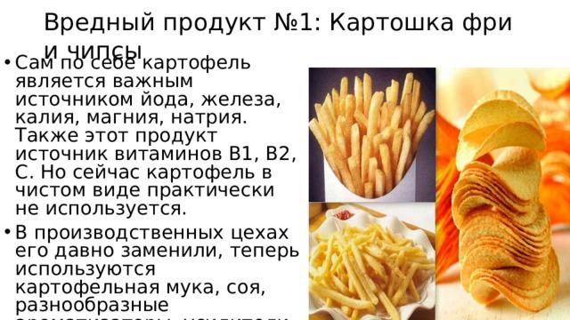 Вредный продукт №1: Картошка фри и чипсы Сам по себе картофель является важным источником йода, железа, калия, магния, натрия. Также этот продукт источник витаминов В1, В2, С. Но сейчас картофель в чистом виде практически не используется. В производственных цехах его давно заменили, теперь используются картофельная мука, соя, разнообразные ароматизаторы, усилители и красители.