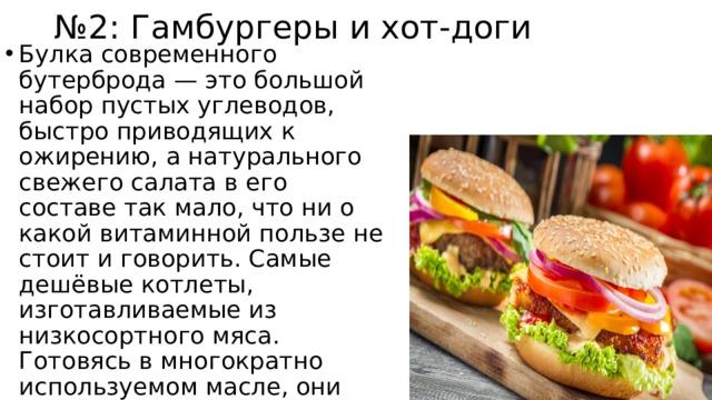 № 2: Гамбургеры и хот-доги Булка современного бутерброда — это большой набор пустых углеводов, быстро приводящих к ожирению, а натурального свежего салата в его составе так мало, что ни о какой витаминной пользе не стоит и говорить. Самые дешёвые котлеты, изготавливаемые из низкосортного мяса. Готовясь в многократно используемом масле, они наполняются канцерогенами, а также становятся богатыми источниками холестерина.